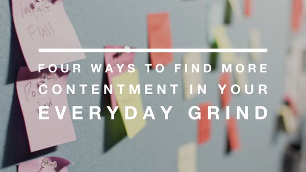 Four Ways To Find More Contentment In Your Everyday Grind