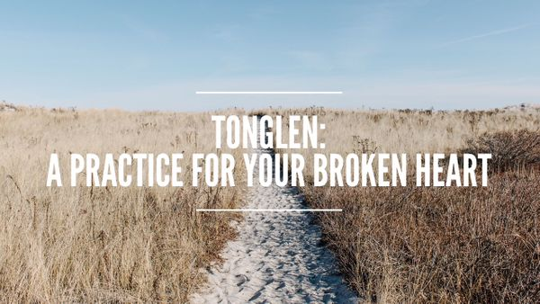 Tonglen: A Practice For Your Broken Heart