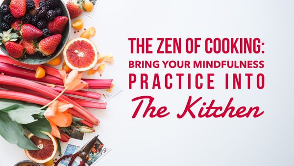 The Zen Of Cooking: Bring Your Mindfulness Practice Into The Kitchen
