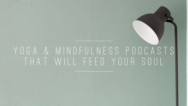 Yoga & Mindfulness Podcasts That Will Feed Your Soul