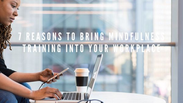 7 Reasons To Bring Mindfulness Training Into Your Workplace